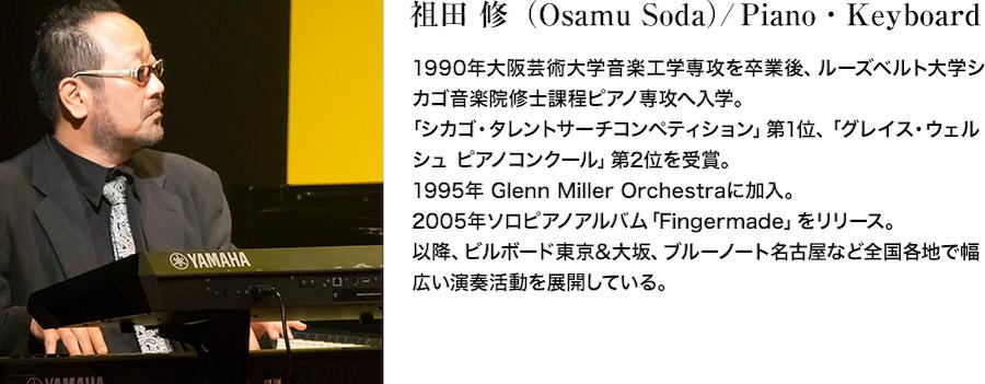 祖田 修(Osamu Soda)/Piano・Keyboard。1990年大阪芸術大学音楽工学専攻を卒業後、ルーズベルト大学シカゴ音楽院修士課程ピアノ専攻へ入学。「シカゴ・タレントサーチコンペティション」第1位、「グレイス・ウェルシュ ピアノコンクール」第2位を受賞。1995年 Glenn Miller Orchestraに加入。2005年ソロピアノアルバム「Fingermade」をリリース。以降、ビルボード東京&大坂、ブルーノート名古屋など全国各地で幅広い演奏活動を展開している。