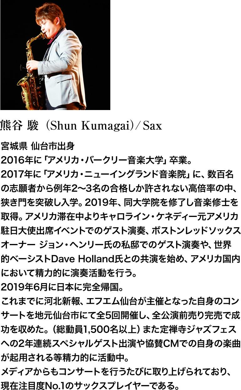 熊谷 駿(Shun Kumagai)/Sax。アメリカ・ニューイングランド音楽院卒業後、著名人の私邸でのゲスト演奏や有名プレイヤーとの共演を精力的に行い、日本に帰国後も地元仙台で定禅寺ジャズフェスへの2年連続スペシャルゲスト出演や協賛CMでの自身の楽曲が起用される等精力的に活動中。現在注目度No.1のサックスプレイヤー。