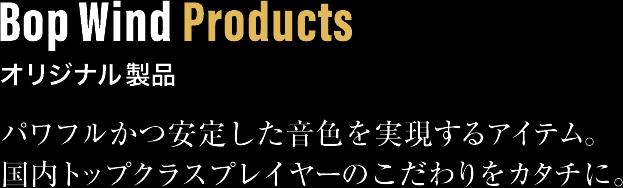 Bop Wind Products オリジナル製品。パワフルかつ安定した音色を実現するアイテム。国内トップクラスプレイヤーのこだわりをカタチに。