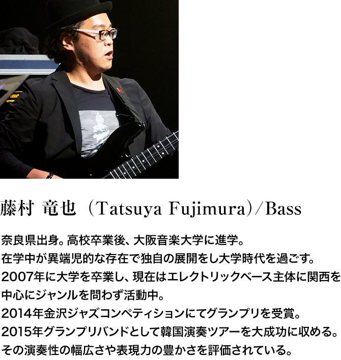 藤村 竜也(Tatsuya Fujimura)/Bass。奈良県出身。高校卒業後、大阪音楽大学に進学。在学中が異端児的な存在で独自の展開をし大学時代を過ごす。2007年に大学を卒業し、現在はエレクトリックベース主体に関西を中心にジャンルを問わず活動中。2014年金沢ジャズコンペティションにてグランプリを受賞。2015年グランプリバンドとして韓国演奏ツアーを大成功に収める。その演奏性の幅広さや表現力の豊かさを評価されている。