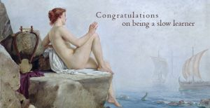 Congratulations on being a slow learner
