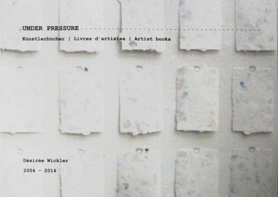 Désirée Wickler. Under pressure - Künstlerbücher 2004 - 2014
