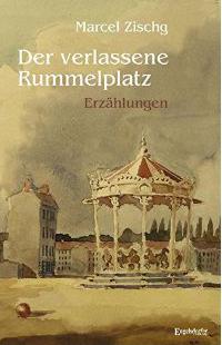 Der verlassene Rummelplatz: Erzählungen vom österreichischen Autoren Marcel Zischg