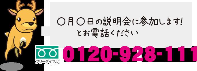 電話でのお問い合わせ:フリーダイヤル 0120-928-111 〇月〇日の説明会に参加します!とお電話ください