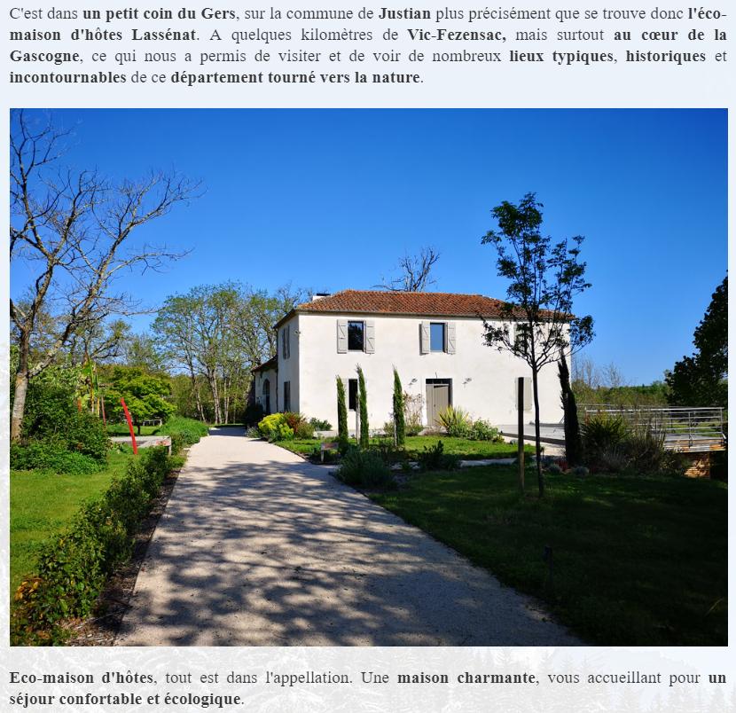 C'est dans un petit coin du Gers, sur la commune de Justian plus précisément que se trouve donc l'éco-maison d'hôtes Lassénat. A quelques kilomètres de Vic-Fezensac, mais surtout au cœur de la Gascogne