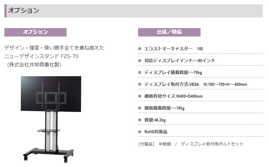 デザイン・強度・使い勝手全てを兼ね揃えた ニューデザインスタンド FZS-70 (株式会社共栄商事社製)エラストマーキャスター 100 対応ディスプレイインチ:~80インチ ディスプレイ積載質量:~70kg ディスプレイ取付方式:VESA W:100~700×H:~600mm 棚板有効サイズ:W450×D400mm 棚板積載質量:~15kg 質量:46.2kg RoHS対策品 [付属品] 中間棚 / ディスプレイ取付用ボルトセット