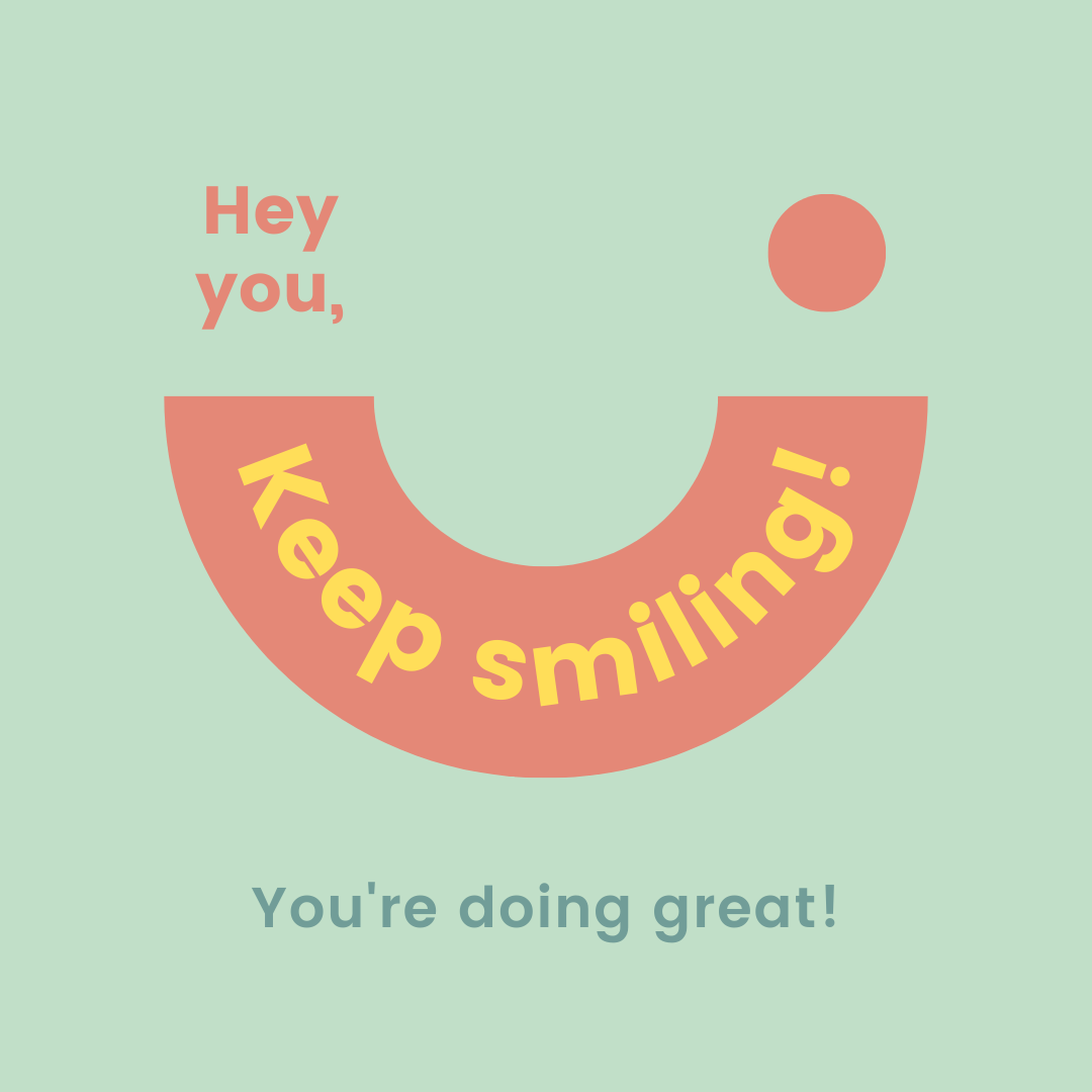 Keep smiling you are doing great