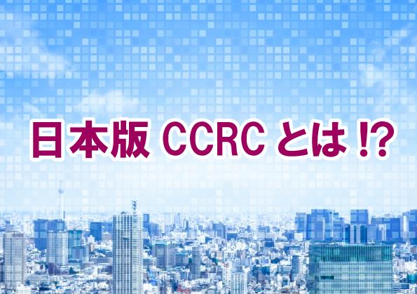 日本版CCRCとは!?