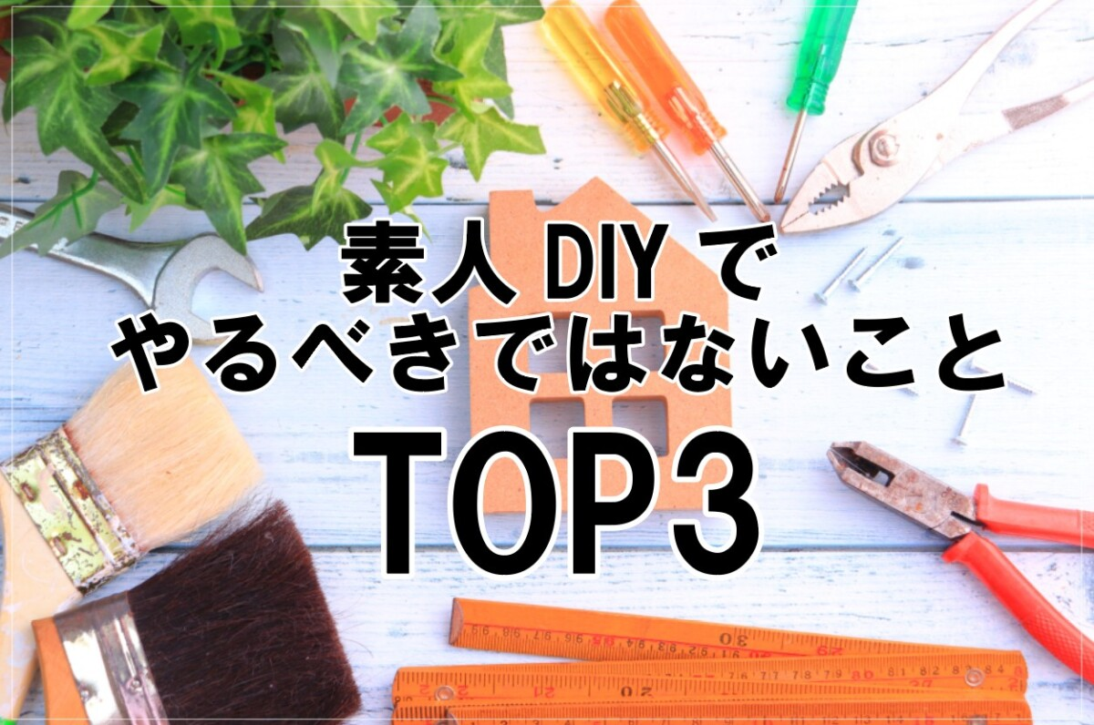 素人DIYでやるべきではないことTOP3