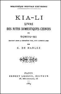 KIA-LI Livre des rites domestiques chinois de Tchou-hi (1130-1200)   traduit et commenté par  Charles de HARLEZ (1832-1899)  Bibliothèque orientale elzévirienne, E. Leroux, Paris, 1889, 168 pages.