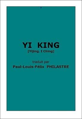 Yi king [Yijing]. Traduction de Paul-Louis-Félix Philastre (1837-1902) Première édition : Annales du Musée Guimet, tomes VIII et XXIII. E. Leroux, Paris, Première partie, 1885, 489 pages. Deuxième partie, 1893, 608 pages.