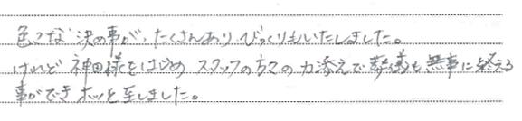 色々な決め事がたくさんあり、ビックリもいたしました。けれど神田様をはじめスタッフの方々の力添えで葬儀も無事に終える事ができホッといたしました。