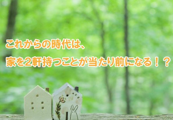 これからの時代は、家を2軒持つことが当たり前になる!?...福岡不動産情報館