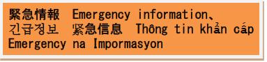 緊急情報、Emerjency Information、긴급 정보、紧急信息、Thông tin khẩn cấp、Emergency na Impormasyon