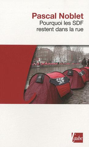 """Pascal Noblet, """"Pourquoi les SDF restent dans la rue"""", Editions de l'Aube, 2010"""