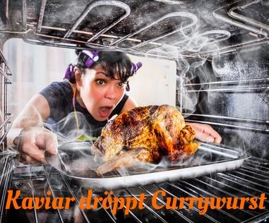 """Frau zieht entsetzt ein verbranntes Brathähnchen aus dem Ofen. Dazu der Titel: """"Kaviar dröppt Currywurst"""""""