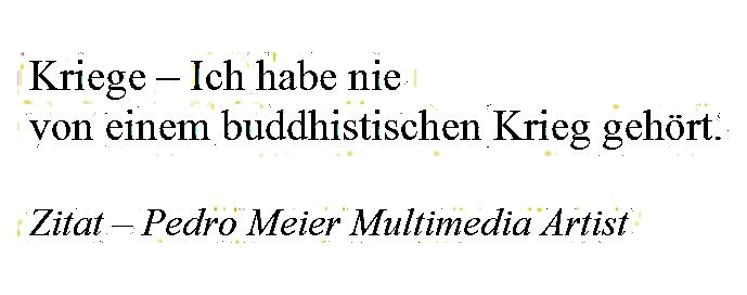 Pedro Meier Zitat – »Kriege – Ich habe nie von einem buddhistischen Krieg gehört.« – © Pedro Meier Multimedia Artist / ProLitteris – Gerhard Meier-Weg Niederbipp