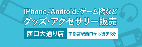 iPhone/Android/ゲーム機などグッズ・アクセサリー販売は宇都宮駅西口大通り店