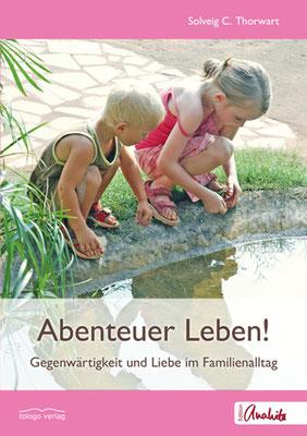 Solveig Thorwart: Abenteuer Leben! Gegenwärtigkeit und Liebe im Familienalltag, tologo Verlag, Edition Anahita, Leipzig, 2014  http://www.tologo.de/abenteuer-leben/