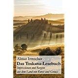 Das Toskana-Lesebuch Impressionen und Rezepte aus dem Land von Kunst und Genuss