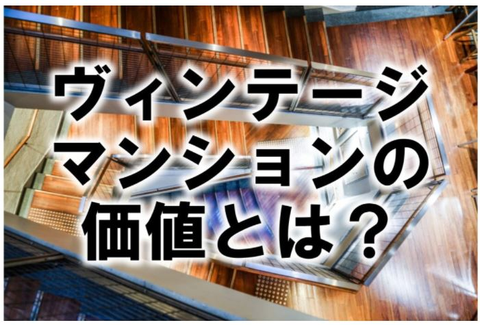 ■ヴィンテージマンションの価値とは?■