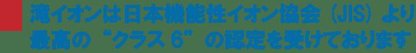 滝イオンは日本機能性イオン協会より最高クラス6の認定を受けております。