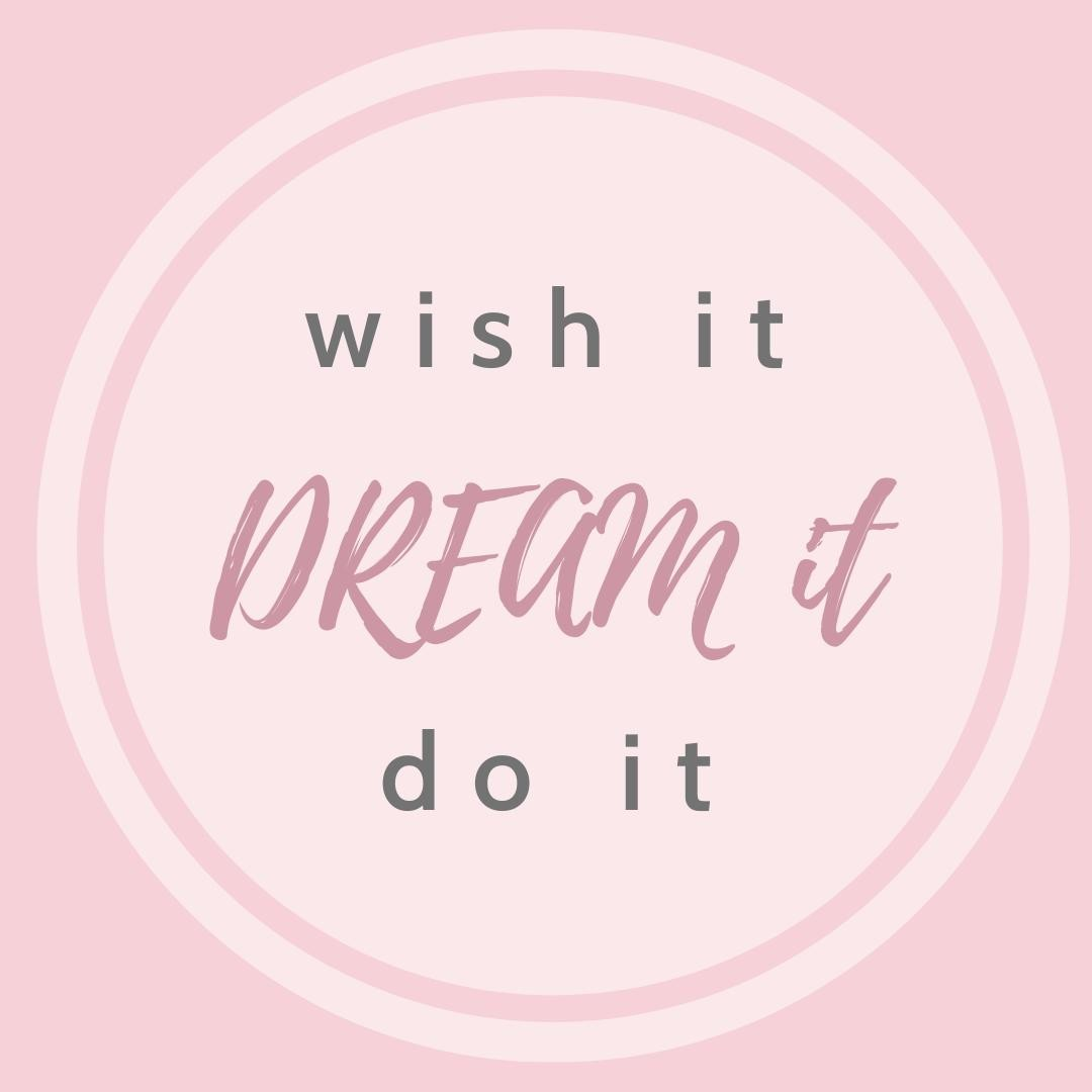 Wish it – DREAM it – Do it⁠