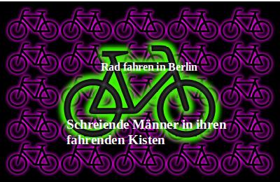 Rad fahren in Berlin- Schreiende Männer in ihren fahrenden Kisten